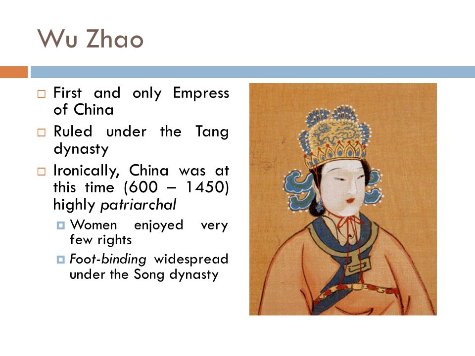 Wu Zhao  First and only Empress of China  Ruled under the Tang dynasty  Ironically, China was at this time (600 – 1450) highly patriarchal  Women