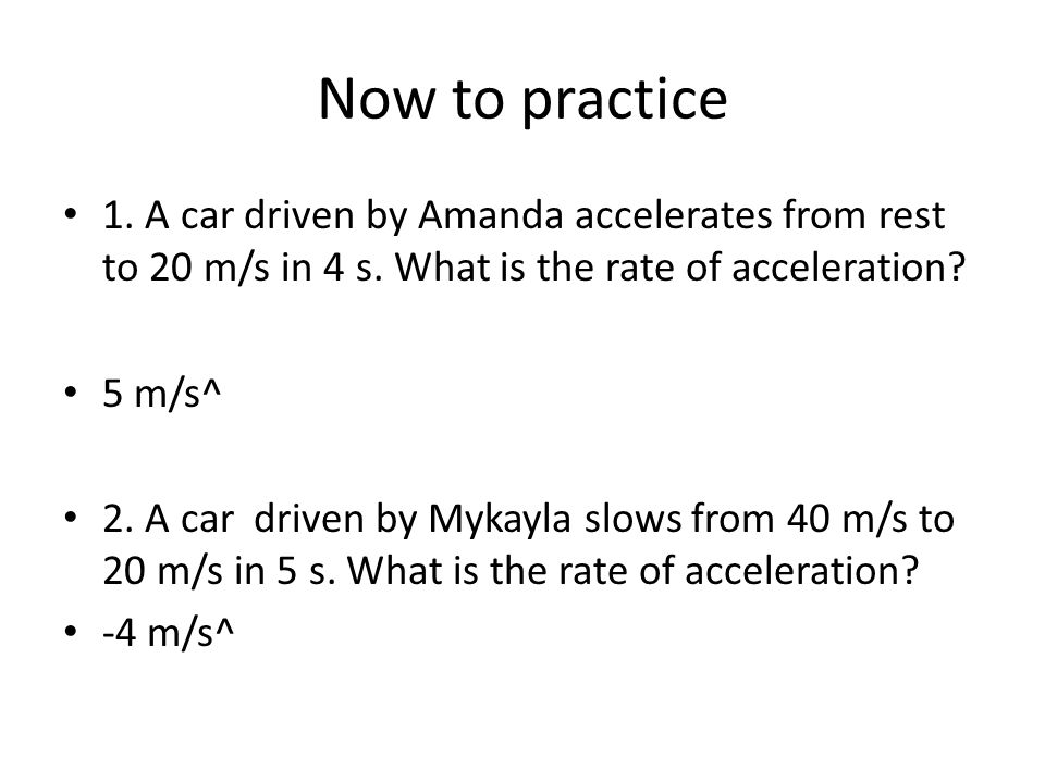 Now to practice 1. A car driven by Amanda accelerates from rest to 20 m/s in 4 s.