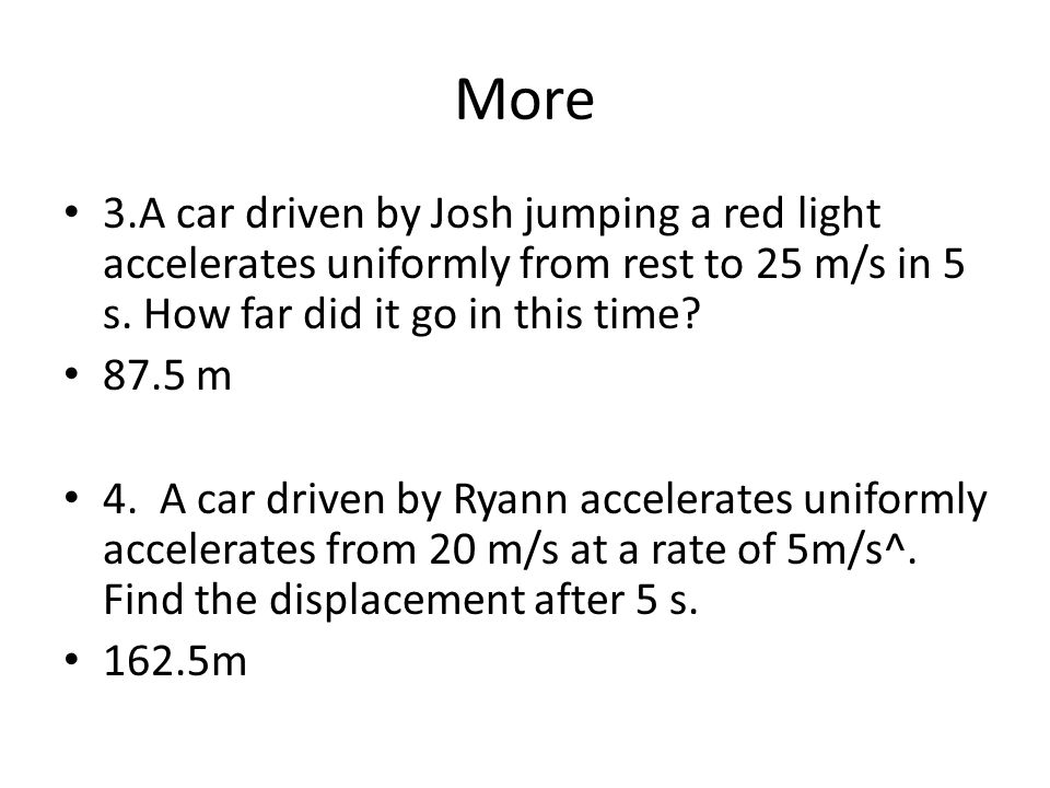 More 3.A car driven by Josh jumping a red light accelerates uniformly from rest to 25 m/s in 5 s.