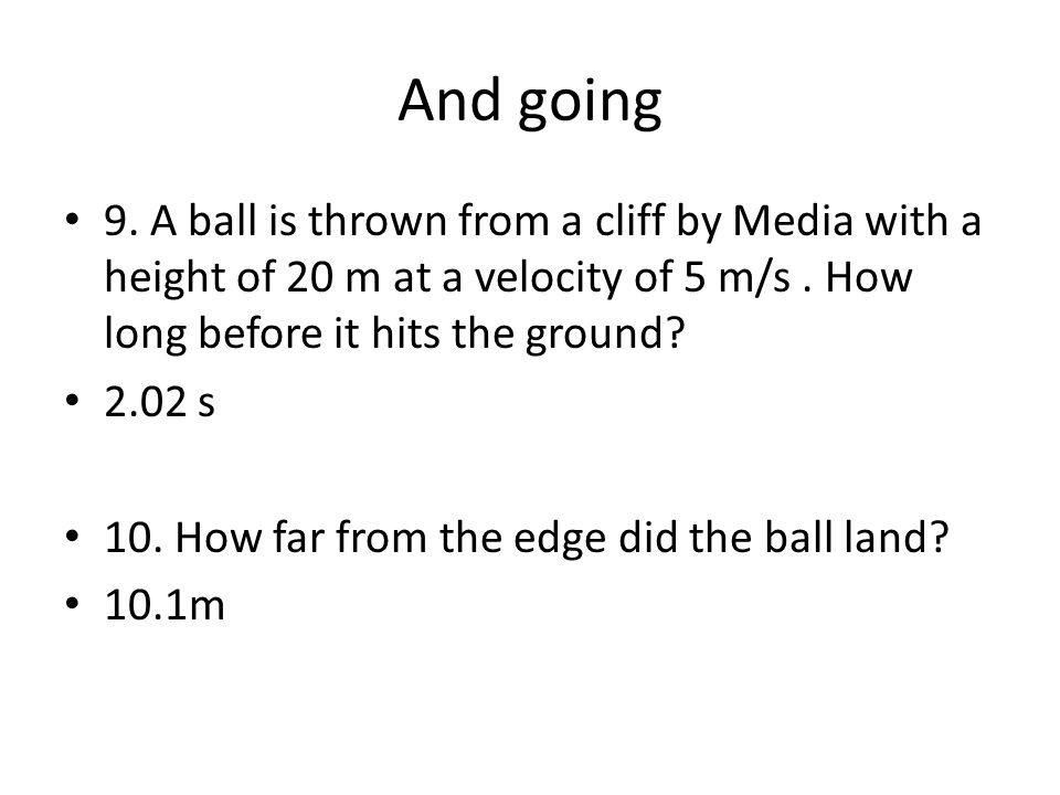 And going 9. A ball is thrown from a cliff by Media with a height of 20 m at a velocity of 5 m/s.