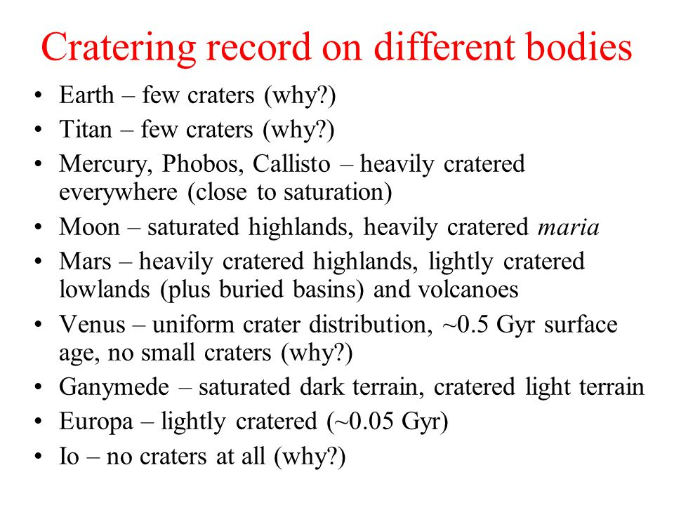 Cratering record on different bodies Earth – few craters (why ) Titan – few craters (why ) Mercury, Phobos, Callisto – heavily cratered everywhere (close to saturation) Moon – saturated highlands, heavily cratered maria Mars – heavily cratered highlands, lightly cratered lowlands (plus buried basins) and volcanoes Venus – uniform crater distribution, ~0.5 Gyr surface age, no small craters (why ) Ganymede – saturated dark terrain, cratered light terrain Europa – lightly cratered (~0.05 Gyr) Io – no craters at all (why )