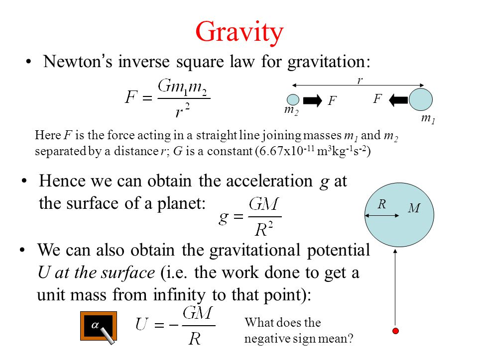 Gravity Hence we can obtain the acceleration g at the surface of a planet: Newton's inverse square law for gravitation: Here F is the force acting in a straight line joining masses m 1 and m 2 separated by a distance r; G is a constant (6.67x10 -11 m 3 kg -1 s -2 ) r m1m1 m2m2 F F We can also obtain the gravitational potential U at the surface (i.e.