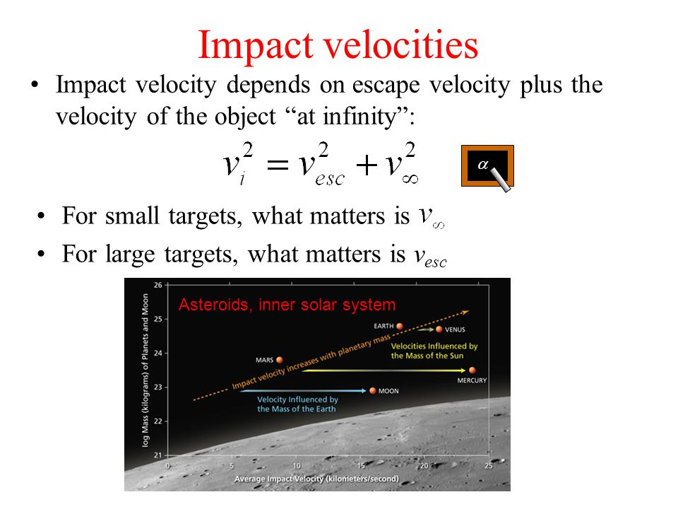 Impact velocities Impact velocity depends on escape velocity plus the velocity of the object at infinity : For small targets, what matters is For large targets, what matters is v esc  Asteroids, inner solar system