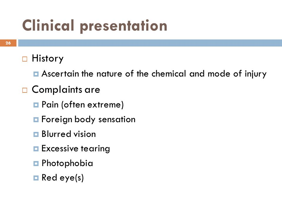 Clinical presentation  History  Ascertain the nature of the chemical and mode of injury  Complaints are  Pain (often extreme)  Foreign body sensation  Blurred vision  Excessive tearing  Photophobia  Red eye(s) 26