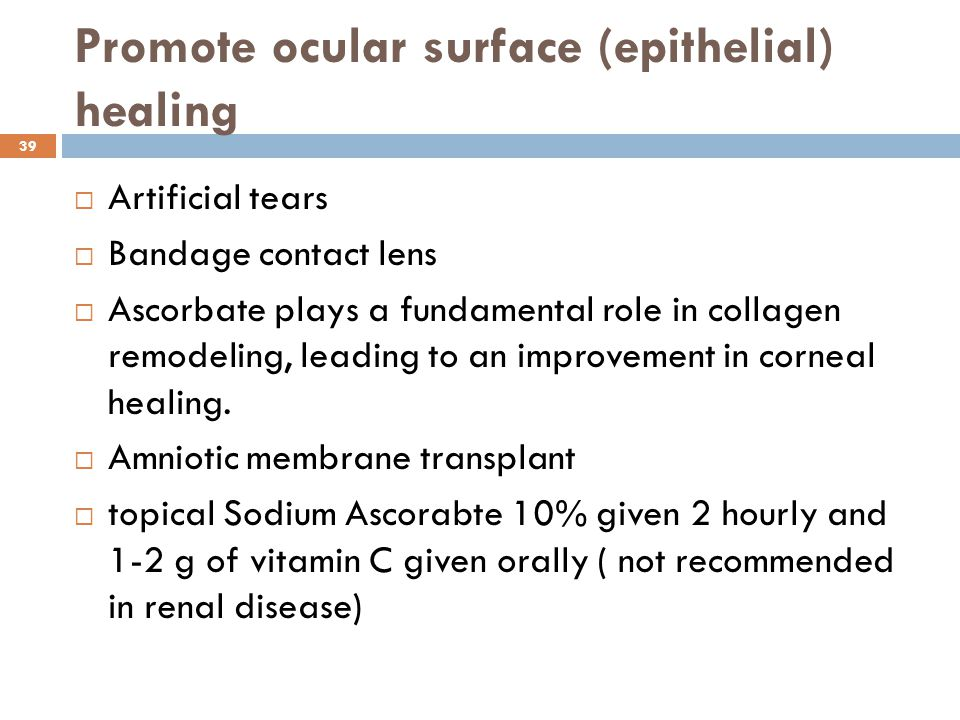 Promote ocular surface (epithelial) healing  Artificial tears  Bandage contact lens  Ascorbate plays a fundamental role in collagen remodeling, leading to an improvement in corneal healing.