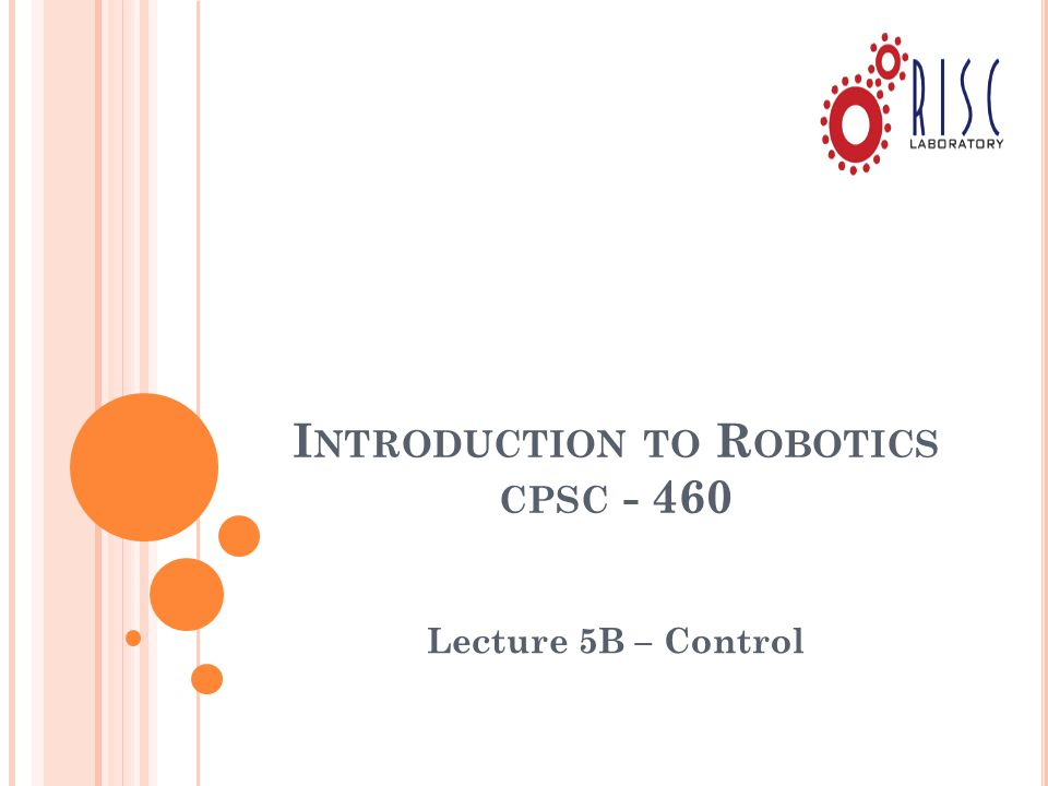 I NTRODUCTION TO R OBOTICS CPSC - 460 Lecture 5B – Control
