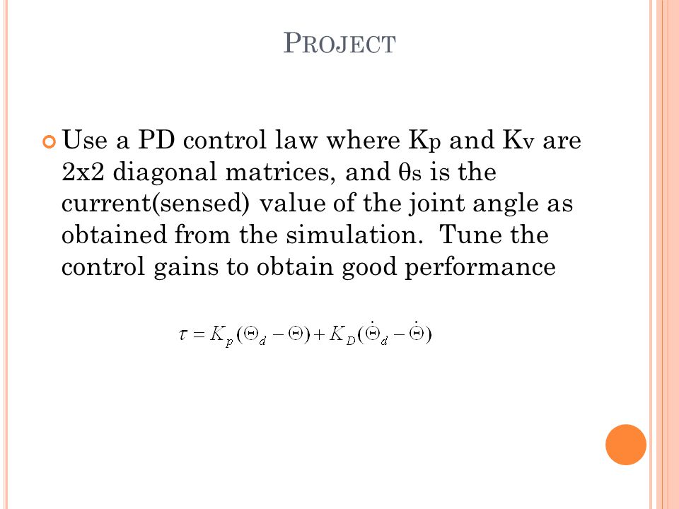 P ROJECT Use a PD control law where K p and K v are 2x2 diagonal matrices, and  s is the current(sensed) value of the joint angle as obtained from the simulation.