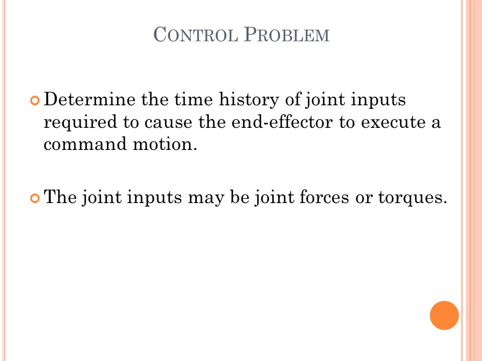 C ONTROL P ROBLEM Determine the time history of joint inputs required to cause the end-effector to execute a command motion.