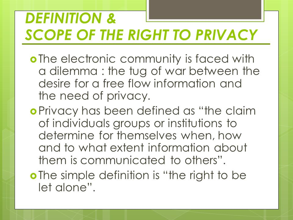 DEFINITION & SCOPE OF THE RIGHT TO PRIVACY  The electronic community is faced with a dilemma : the tug of war between the desire for a free flow information and the need of privacy.