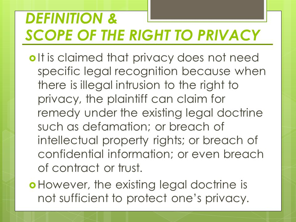 DEFINITION & SCOPE OF THE RIGHT TO PRIVACY  It is claimed that privacy does not need specific legal recognition because when there is illegal intrusion to the right to privacy, the plaintiff can claim for remedy under the existing legal doctrine such as defamation; or breach of intellectual property rights; or breach of confidential information; or even breach of contract or trust.