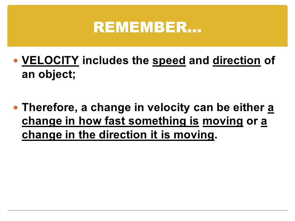 REMEMBER… VELOCITY includes the speed and direction of an object; Therefore, a change in velocity can be either a change in how fast something is moving or a change in the direction it is moving.