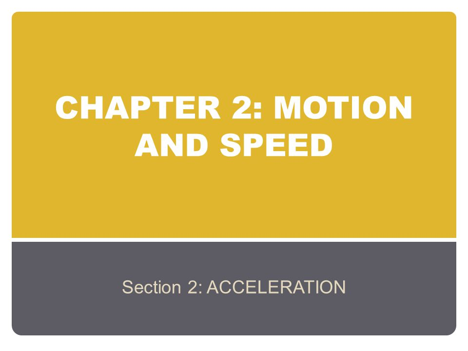 CHAPTER 2: MOTION AND SPEED Section 2: ACCELERATION