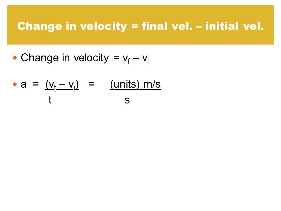 Change in velocity = final vel. – initial vel.