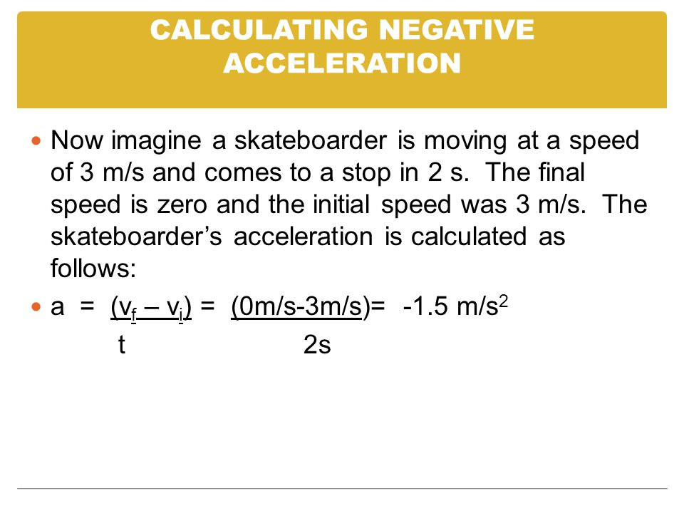 CALCULATING NEGATIVE ACCELERATION Now imagine a skateboarder is moving at a speed of 3 m/s and comes to a stop in 2 s.