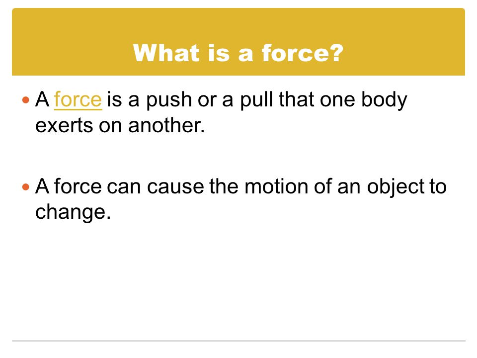 What is a force. A force is a push or a pull that one body exerts on another.