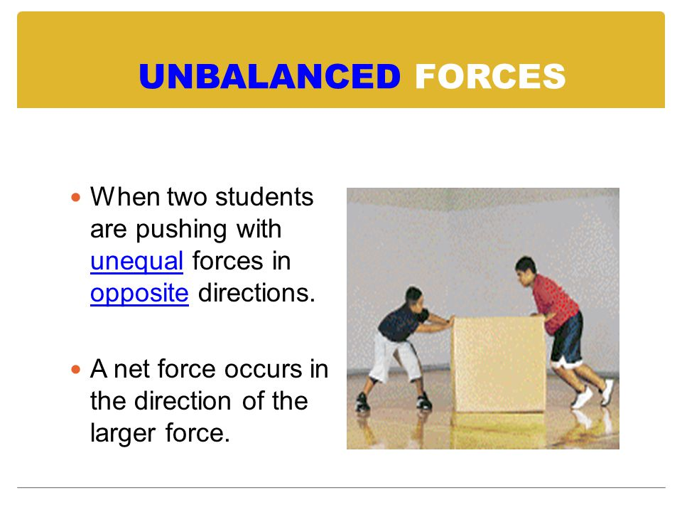 UNBALANCED FORCES When two students are pushing with unequal forces in opposite directions.