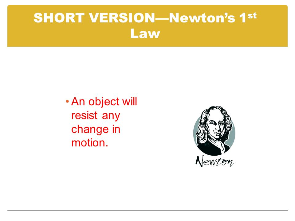 SHORT VERSION—Newton's 1 st Law An object will resist any change in motion.