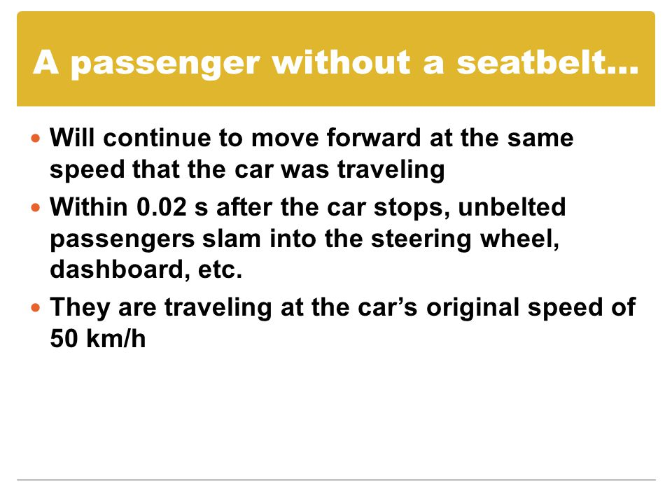 A passenger without a seatbelt… Will continue to move forward at the same speed that the car was traveling Within 0.02 s after the car stops, unbelted passengers slam into the steering wheel, dashboard, etc.