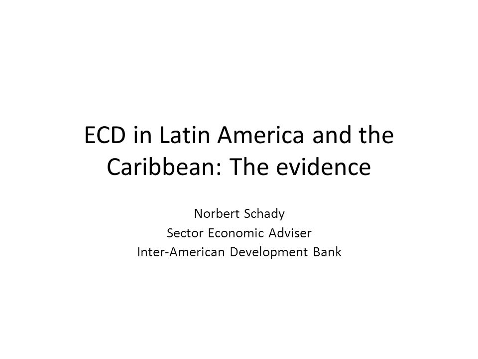 ECD in Latin America and the Caribbean: The evidence Norbert Schady Sector Economic Adviser Inter-American Development Bank