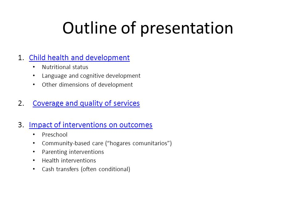 Outline of presentation 1.Child health and developmentChild health and development Nutritional status Language and cognitive development Other dimensions of development 2.Coverage and quality of servicesCoverage and quality of services 3.Impact of interventions on outcomesImpact of interventions on outcomes Preschool Community-based care ( hogares comunitarios ) Parenting interventions Health interventions Cash transfers (often conditional)