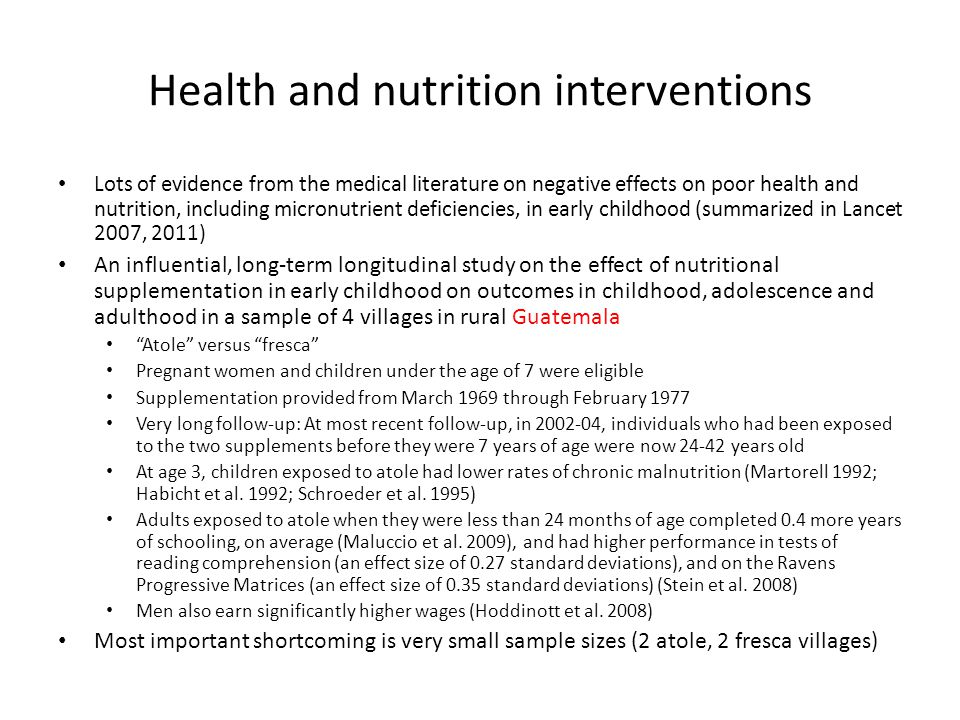 Health and nutrition interventions Lots of evidence from the medical literature on negative effects on poor health and nutrition, including micronutrient deficiencies, in early childhood (summarized in Lancet 2007, 2011) An influential, long-term longitudinal study on the effect of nutritional supplementation in early childhood on outcomes in childhood, adolescence and adulthood in a sample of 4 villages in rural Guatemala Atole versus fresca Pregnant women and children under the age of 7 were eligible Supplementation provided from March 1969 through February 1977 Very long follow-up: At most recent follow-up, in 2002-04, individuals who had been exposed to the two supplements before they were 7 years of age were now 24-42 years old At age 3, children exposed to atole had lower rates of chronic malnutrition (Martorell 1992; Habicht et al.