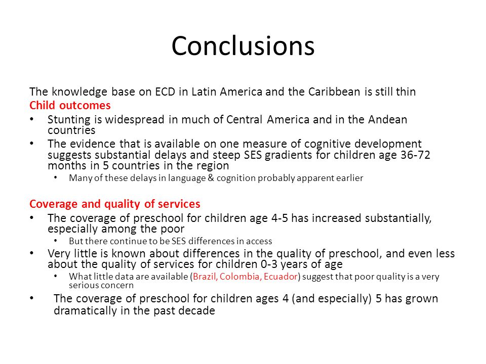 Conclusions The knowledge base on ECD in Latin America and the Caribbean is still thin Child outcomes Stunting is widespread in much of Central America and in the Andean countries The evidence that is available on one measure of cognitive development suggests substantial delays and steep SES gradients for children age 36-72 months in 5 countries in the region Many of these delays in language & cognition probably apparent earlier Coverage and quality of services The coverage of preschool for children age 4-5 has increased substantially, especially among the poor But there continue to be SES differences in access Very little is known about differences in the quality of preschool, and even less about the quality of services for children 0-3 years of age What little data are available (Brazil, Colombia, Ecuador) suggest that poor quality is a very serious concern The coverage of preschool for children ages 4 (and especially) 5 has grown dramatically in the past decade