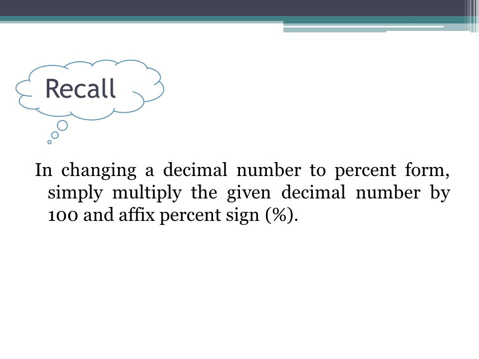 Recall In changing a decimal number to percent form, simply multiply the given decimal number by 100 and affix percent sign (%).