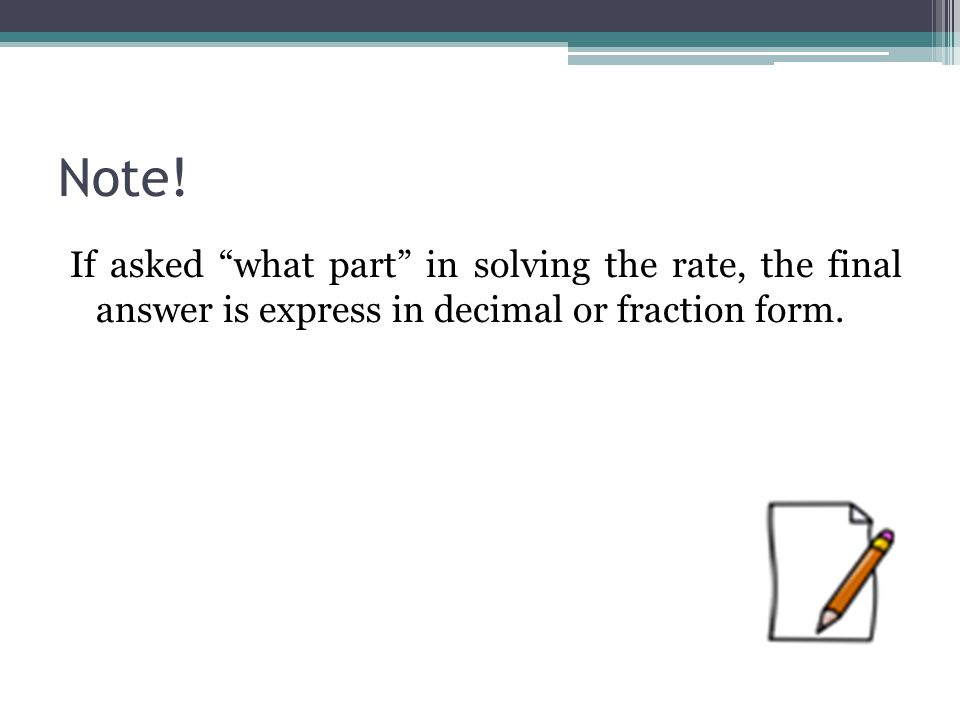 "Note! If asked ""what part"" in solving the rate, the final answer is express in decimal or fraction form."