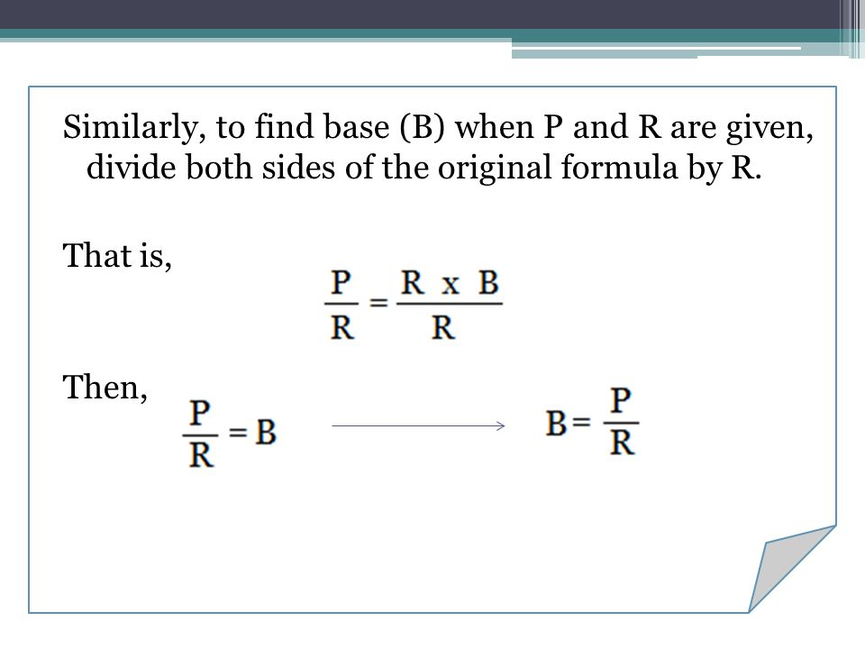 Similarly, to find base (B) when P and R are given, divide both sides of the original formula by R. That is, Then,