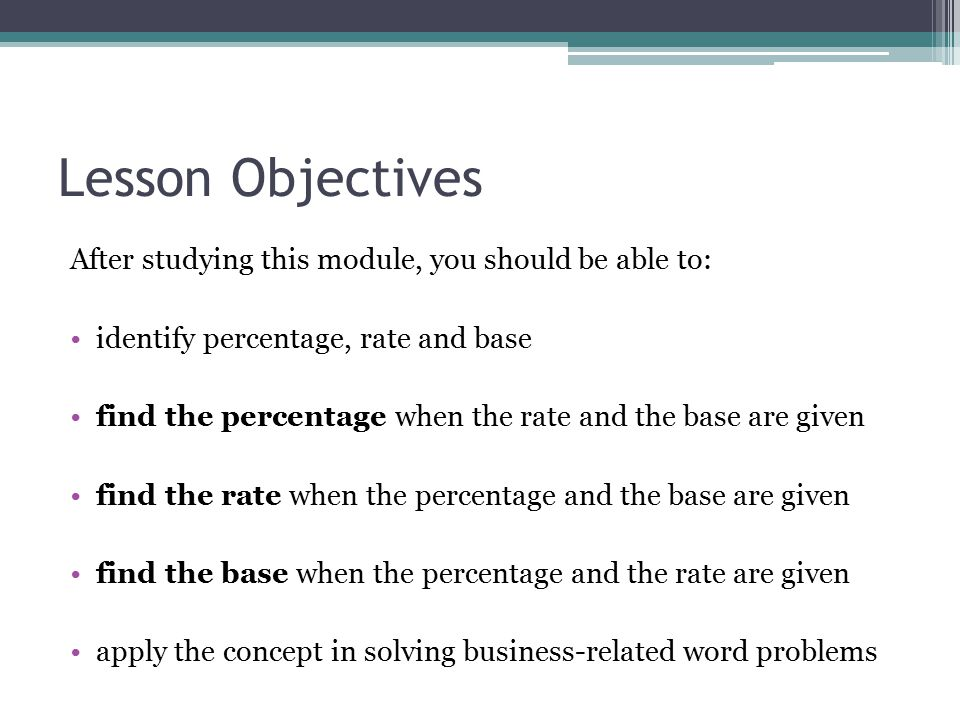 Lesson Objectives After studying this module, you should be able to: identify percentage, rate and base find the percentage when the rate and the base are given find the rate when the percentage and the base are given find the base when the percentage and the rate are given apply the concept in solving business-related word problems