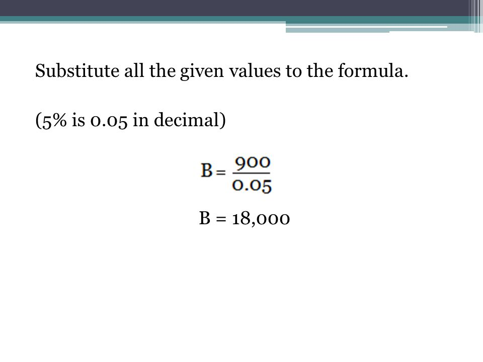 Substitute all the given values to the formula. (5% is 0.05 in decimal) B = 18,000