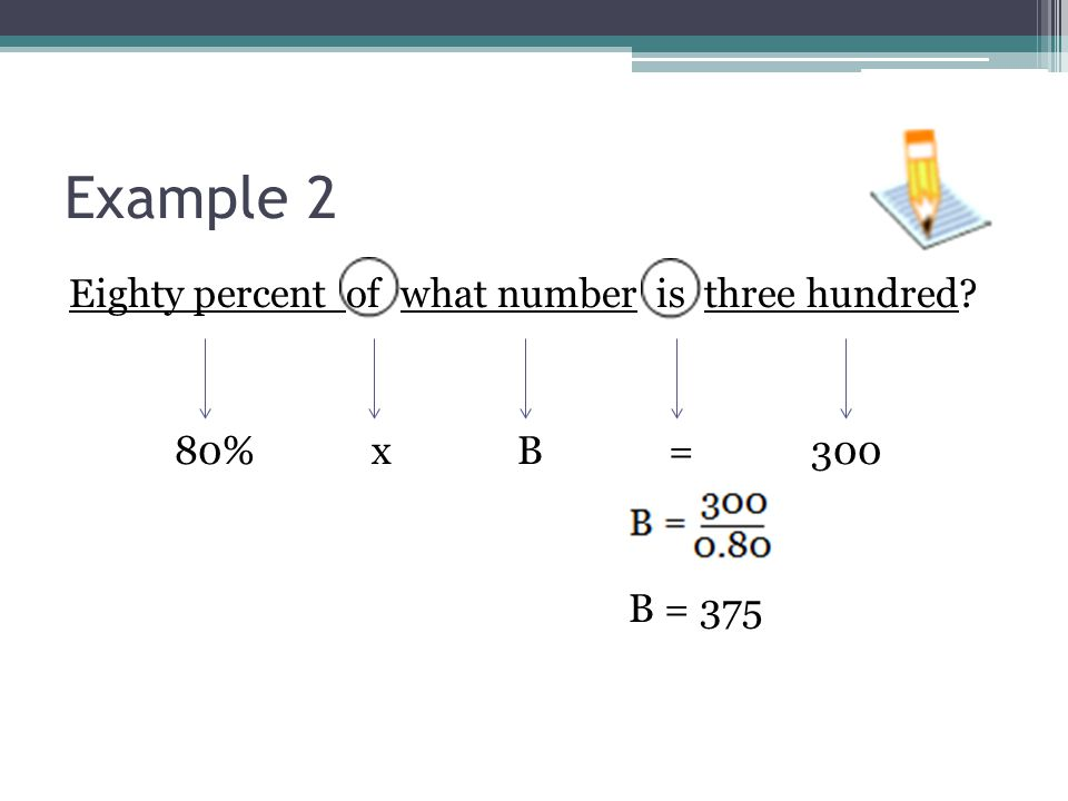 Example 2 Eighty percent of what number is three hundred? 80% x B = 300 B = 375
