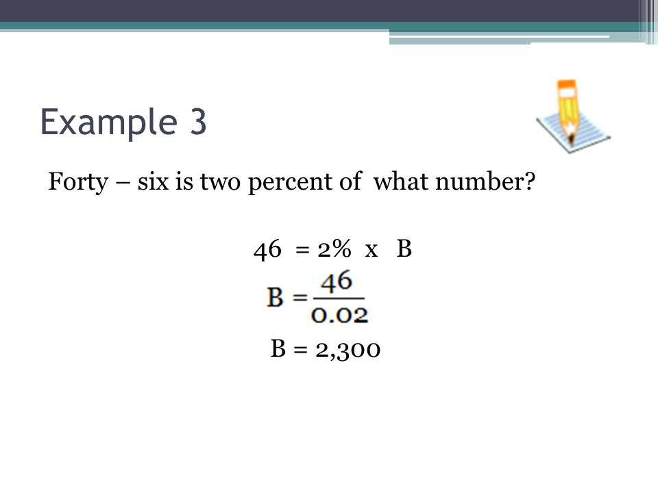 Example 3 Forty – six is two percent of what number? 46 = 2% x B B = 2,300