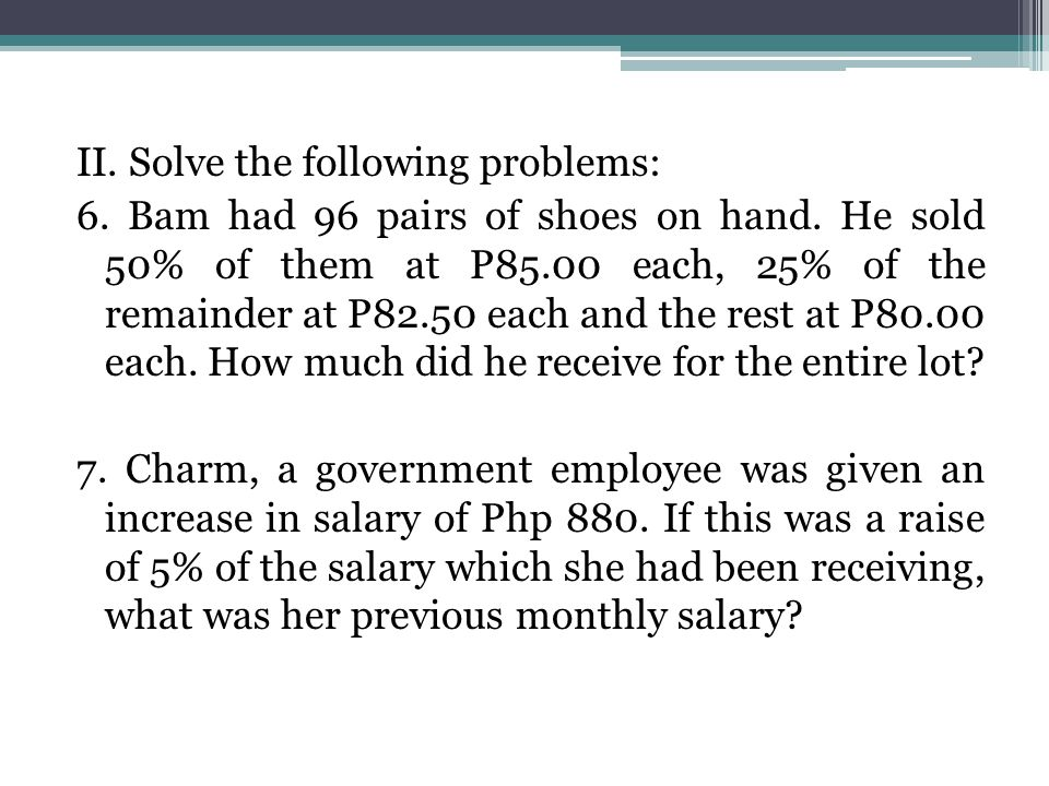 II. Solve the following problems: 6. Bam had 96 pairs of shoes on hand. He sold 50% of them at P85.00 each, 25% of the remainder at P82.50 each and th