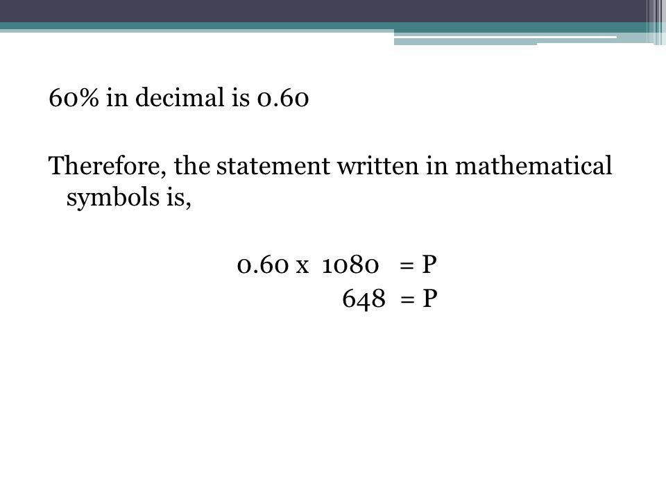 60% in decimal is 0.60 Therefore, the statement written in mathematical symbols is, 0.60 x 1080 = P 648 = P