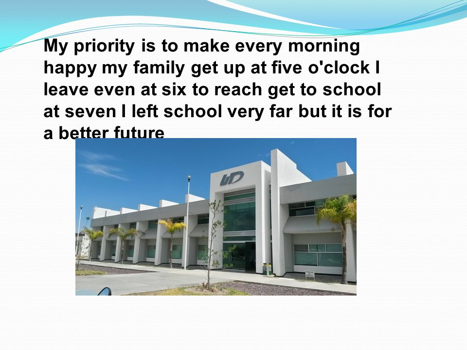 My priority is to make every morning happy my family get up at five o clock I leave even at six to reach get to school at seven I left school very far but it is for a better future
