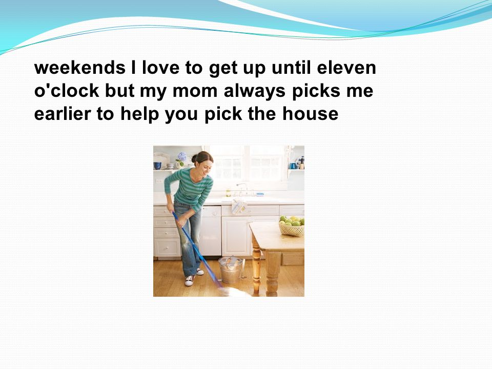 weekends I love to get up until eleven o clock but my mom always picks me earlier to help you pick the house
