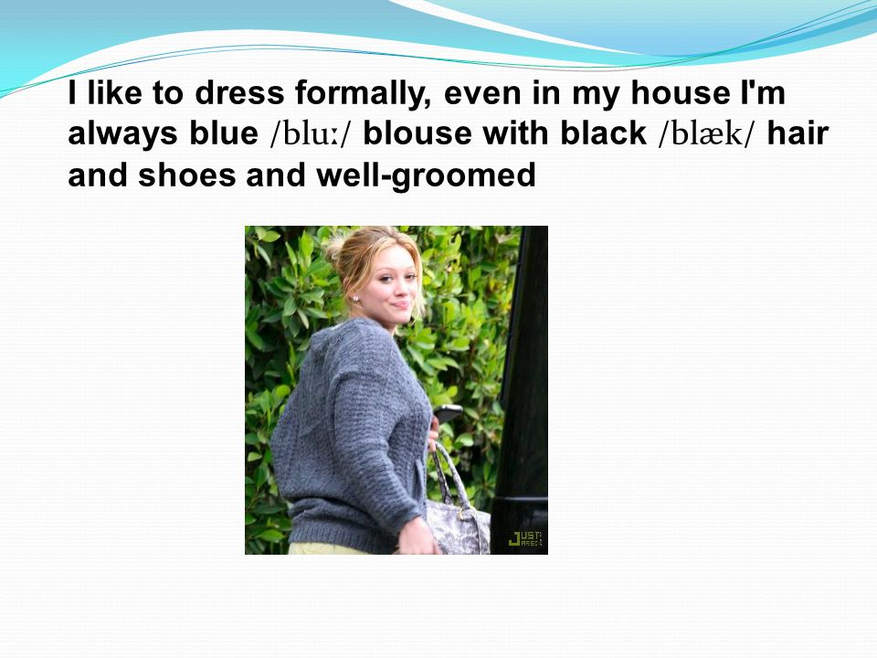I like to dress formally, even in my house I m always blue /blu ː / blouse with black /bl ӕ k/ hair and shoes and well-groomed