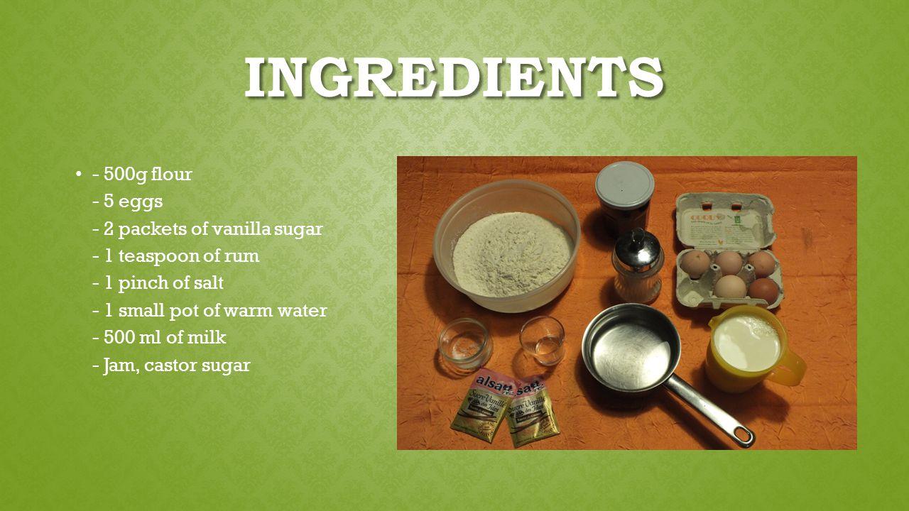 INGREDIENTS - 500g flour - 5 eggs - 2 packets of vanilla sugar - 1 teaspoon of rum - 1 pinch of salt - 1 small pot of warm water - 500 ml of milk - Jam, castor sugar
