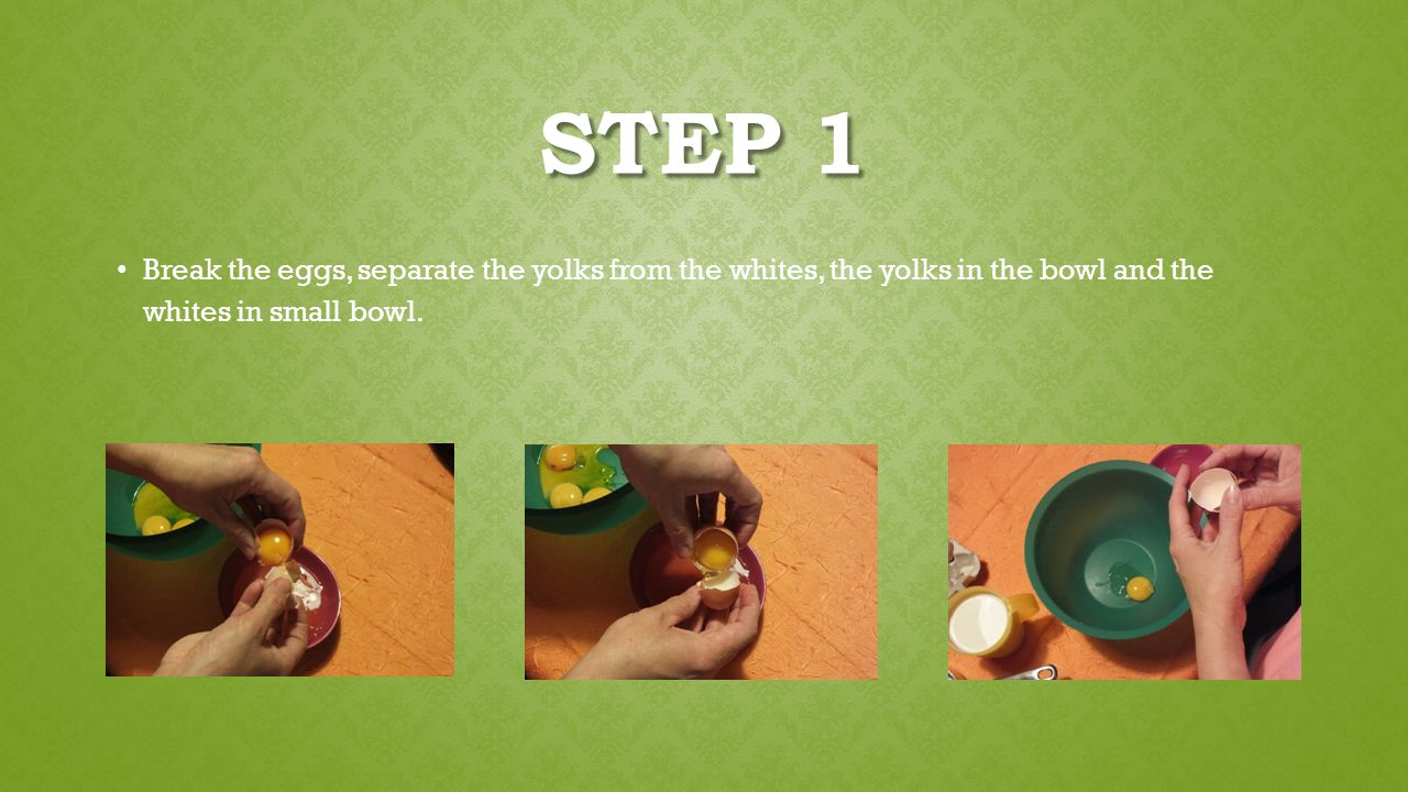 STEP 1 Break the eggs, separate the yolks from the whites, the yolks in the bowl and the whites in small bowl.