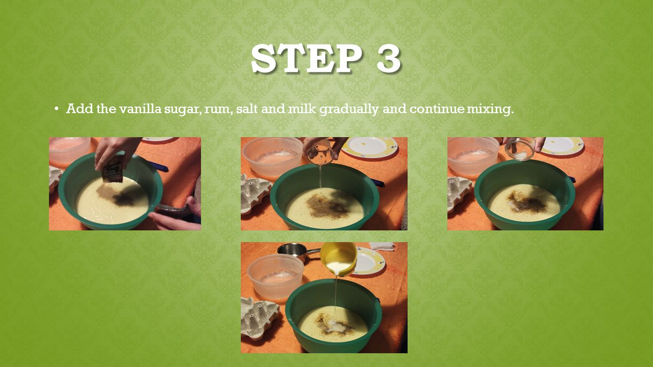 STEP 3 Add the vanilla sugar, rum, salt and milk gradually and continue mixing.
