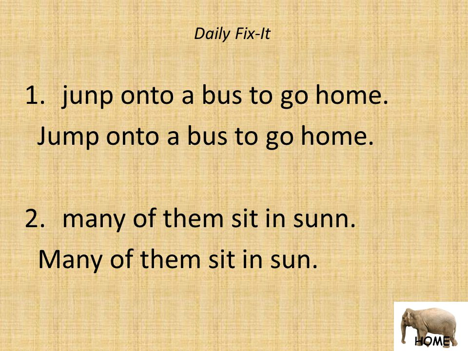 HOME Daily Fix-It 1. junp onto a bus to go home. Jump onto a bus to go home.