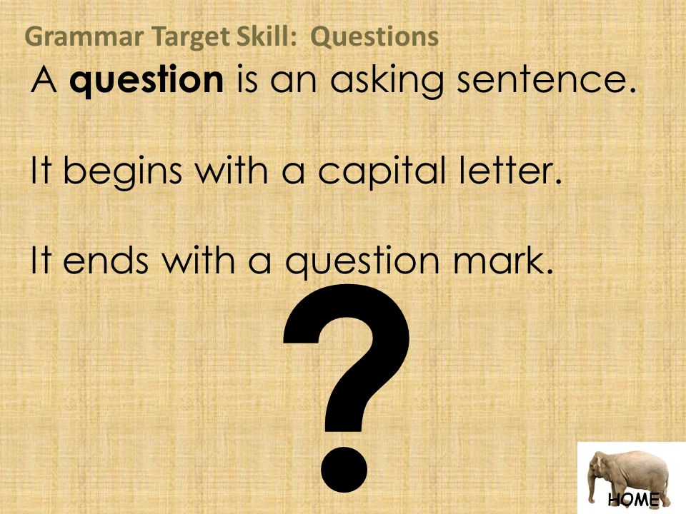 HOME Grammar Target Skill: Questions A question is an asking sentence.