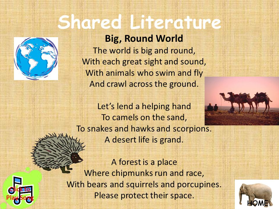 Shared Literature Big, Round World The world is big and round, With each great sight and sound, With animals who swim and fly And crawl across the ground.