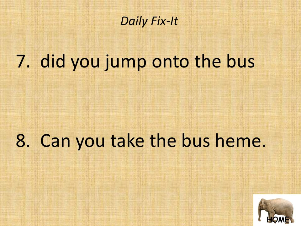 HOME Daily Fix-It 7. did you jump onto the bus 8. Can you take the bus heme.