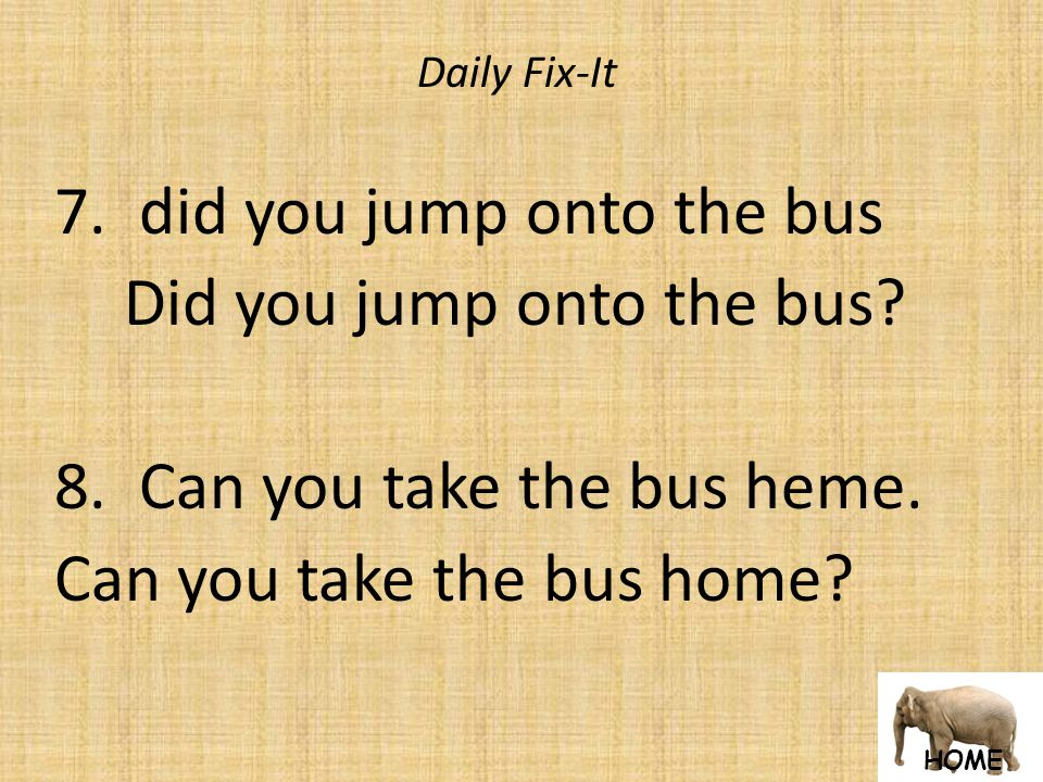 HOME Daily Fix-It 7. did you jump onto the bus Did you jump onto the bus.