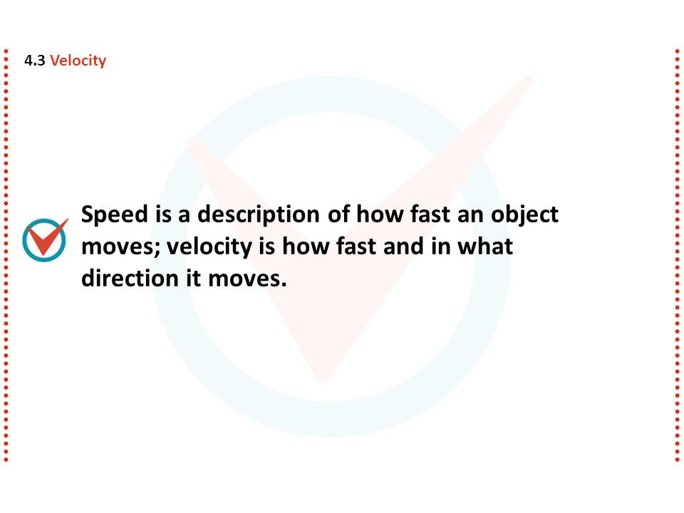 Speed is a description of how fast an object moves; velocity is how fast and in what direction it moves. 4.3 Velocity