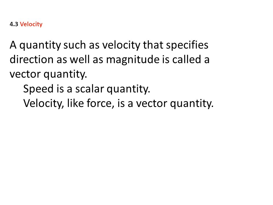 A quantity such as velocity that specifies direction as well as magnitude is called a vector quantity. Speed is a scalar quantity. Velocity, like forc