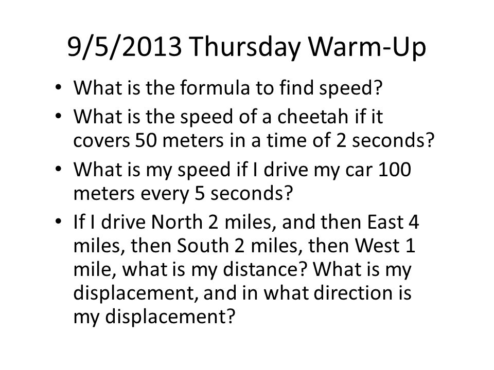 9/5/2013 Thursday Warm-Up What is the formula to find speed? What is the speed of a cheetah if it covers 50 meters in a time of 2 seconds? What is my