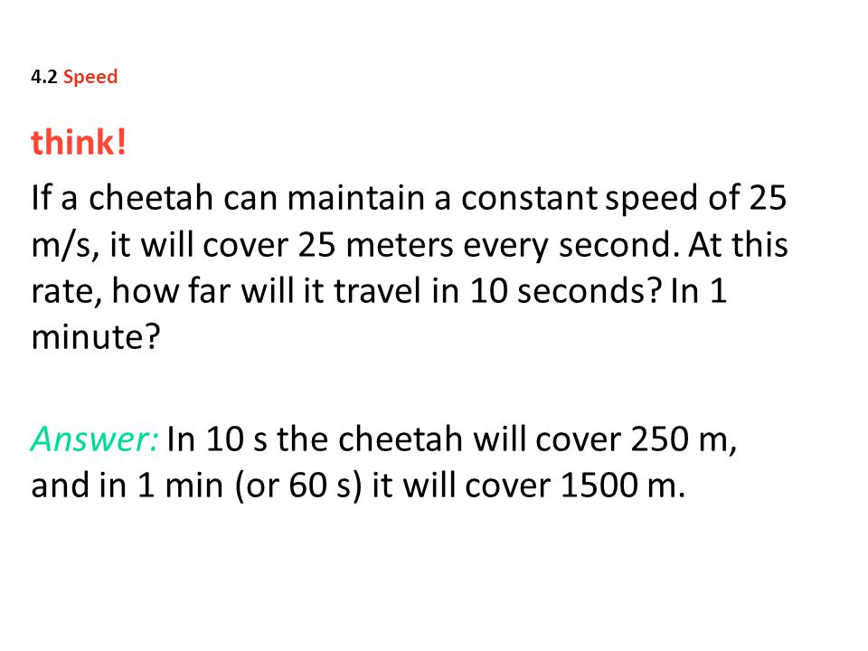 think! If a cheetah can maintain a constant speed of 25 m/s, it will cover 25 meters every second. At this rate, how far will it travel in 10 seconds?